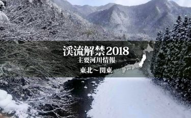 全国渓流解禁2018河川情報一覧表【東日本エリア/東北~関東】